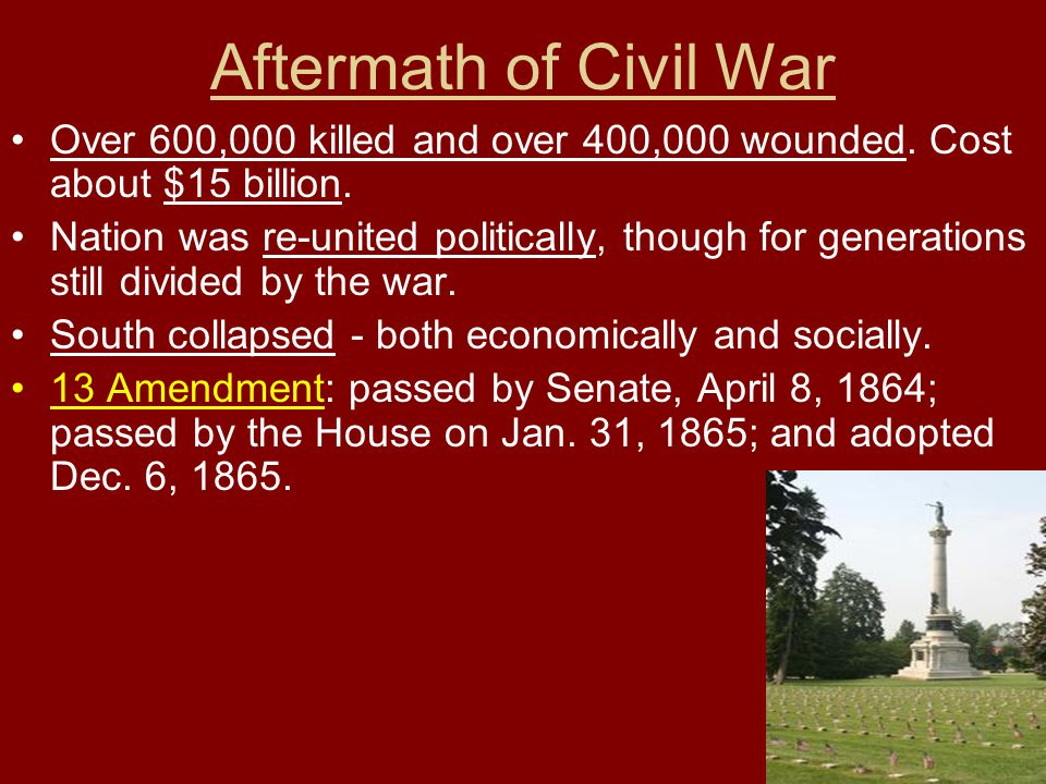 Aftermath of Civil War Over 600,000 killed and over 400,000 wounded. Cost about $15 billion.