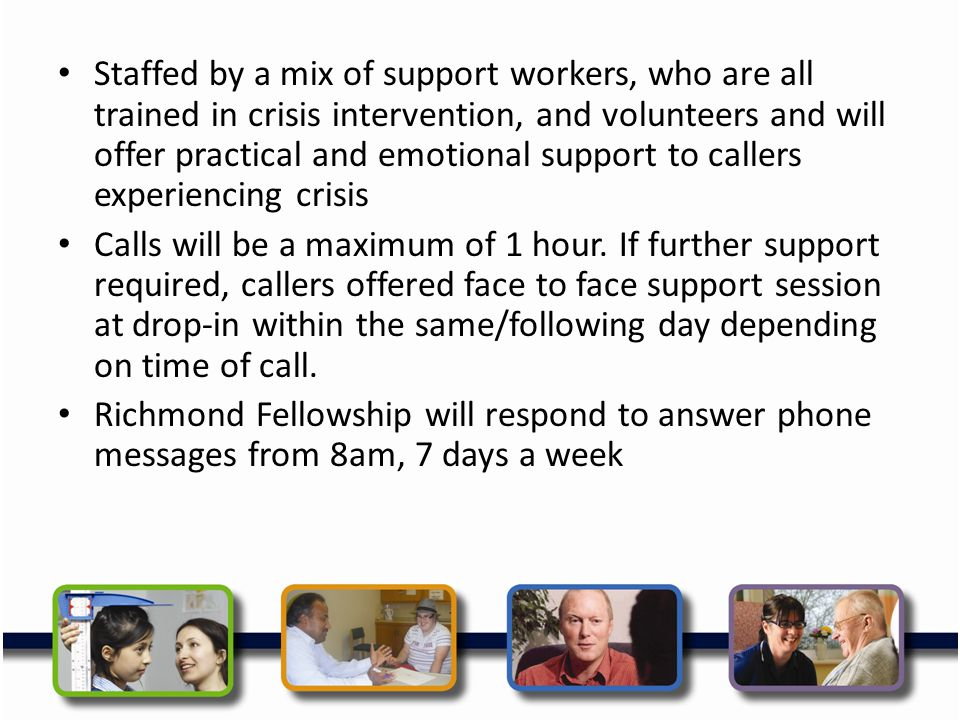 Staffed by a mix of support workers, who are all trained in crisis intervention, and volunteers and will offer practical and emotional support to callers experiencing crisis
