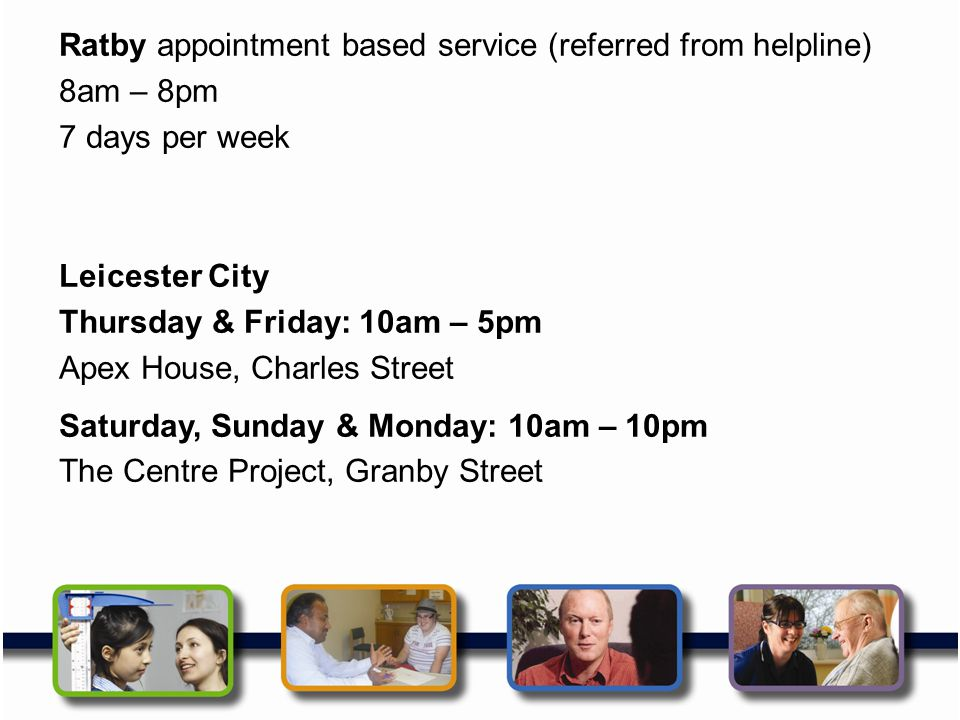 Ratby appointment based service (referred from helpline) 8am – 8pm 7 days per week Leicester City Thursday & Friday: 10am – 5pm Apex House, Charles Street Saturday, Sunday & Monday: 10am – 10pm The Centre Project, Granby Street