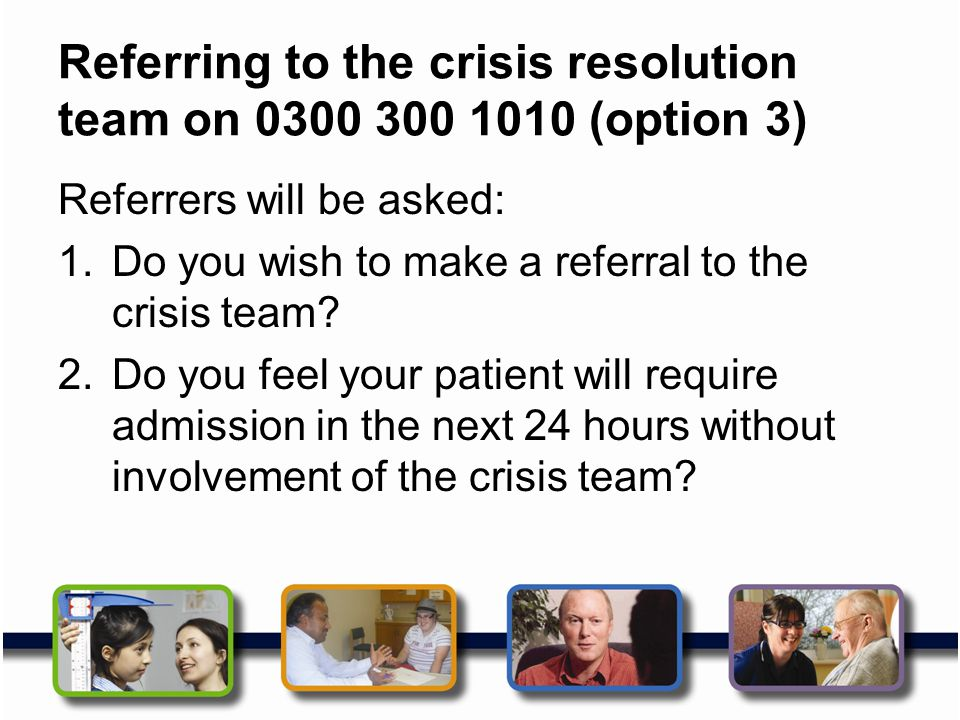 Referring to the crisis resolution team on 0300 300 1010 (option 3)