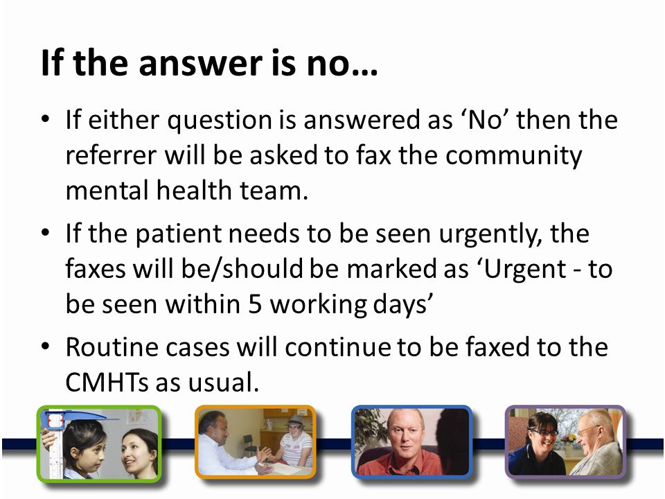 If the answer is no… If either question is answered as 'No' then the referrer will be asked to fax the community mental health team.