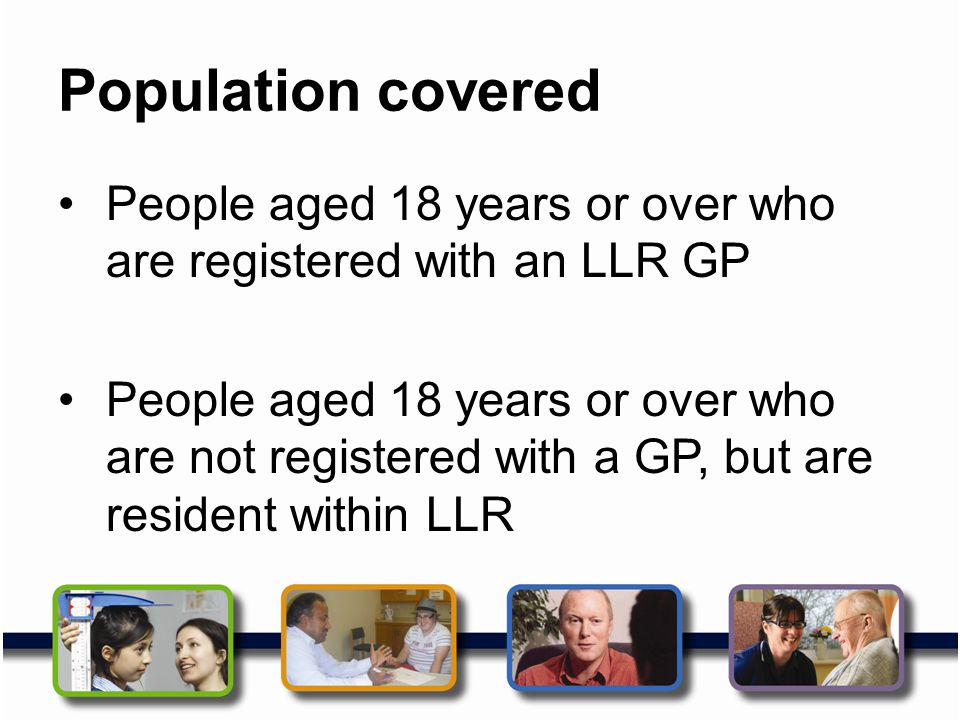 Population covered People aged 18 years or over who are registered with an LLR GP.