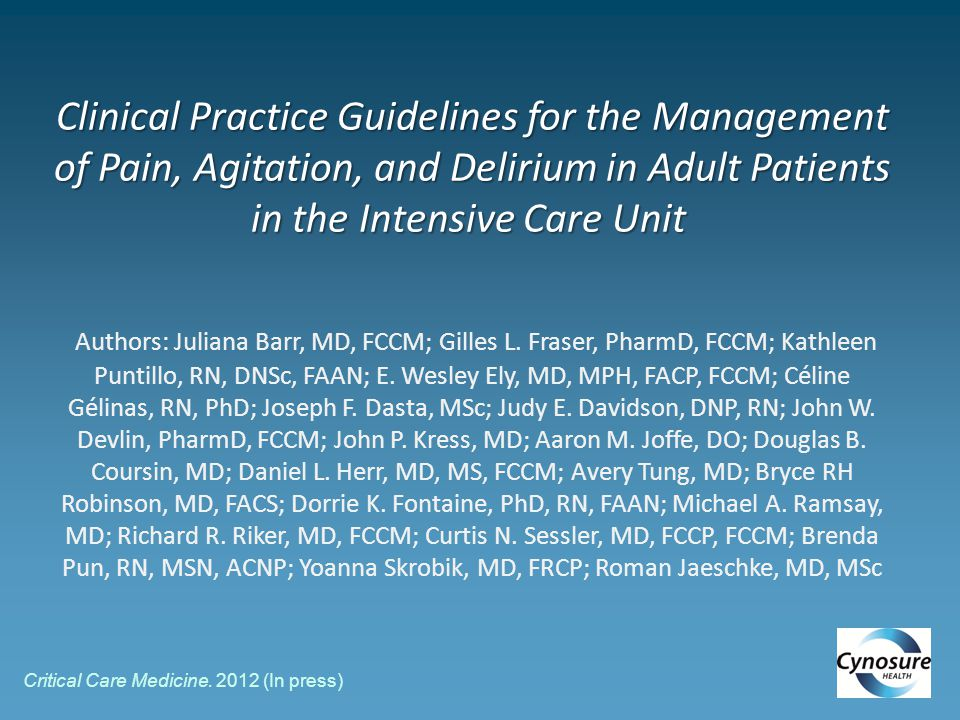 Clinical Practice Guidelines for the Management of Pain, Agitation, and Delirium in Adult Patients in the Intensive Care Unit Authors: Juliana Barr, MD, FCCM; Gilles L. Fraser, PharmD, FCCM; Kathleen Puntillo, RN, DNSc, FAAN; E. Wesley Ely, MD, MPH, FACP, FCCM; Céline Gélinas, RN, PhD; Joseph F. Dasta, MSc; Judy E. Davidson, DNP, RN; John W. Devlin, PharmD, FCCM; John P. Kress, MD; Aaron M. Joffe, DO; Douglas B. Coursin, MD; Daniel L. Herr, MD, MS, FCCM; Avery Tung, MD; Bryce RH Robinson, MD, FACS; Dorrie K. Fontaine, PhD, RN, FAAN; Michael A. Ramsay, MD; Richard R. Riker, MD, FCCM; Curtis N. Sessler, MD, FCCP, FCCM; Brenda Pun, RN, MSN, ACNP; Yoanna Skrobik, MD, FRCP; Roman Jaeschke, MD, MSc
