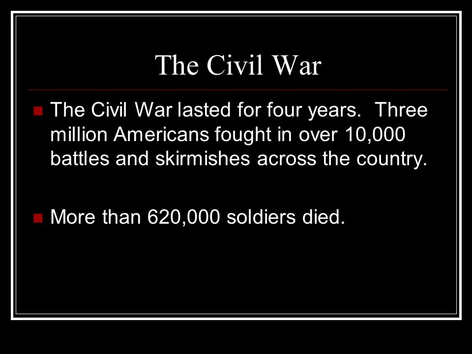 The Civil War The Civil War lasted for four years. Three million Americans fought in over 10,000 battles and skirmishes across the country.