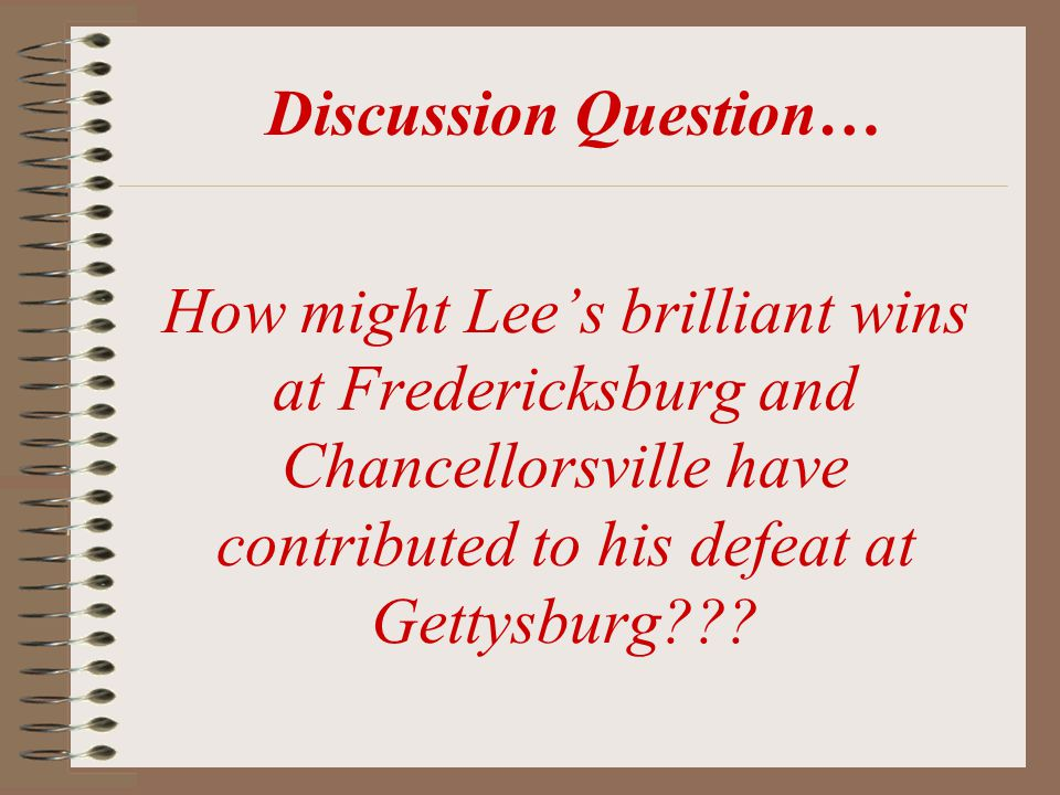 Discussion Question… How might Lee's brilliant wins at Fredericksburg and Chancellorsville have contributed to his defeat at Gettysburg