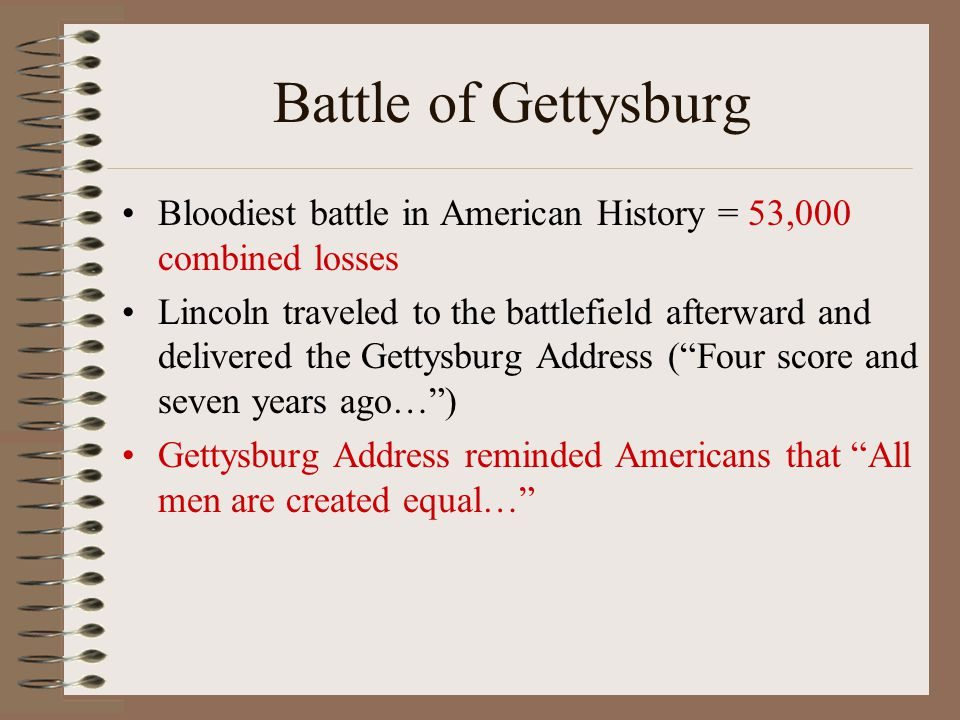 Battle of Gettysburg Bloodiest battle in American History = 53,000 combined losses.