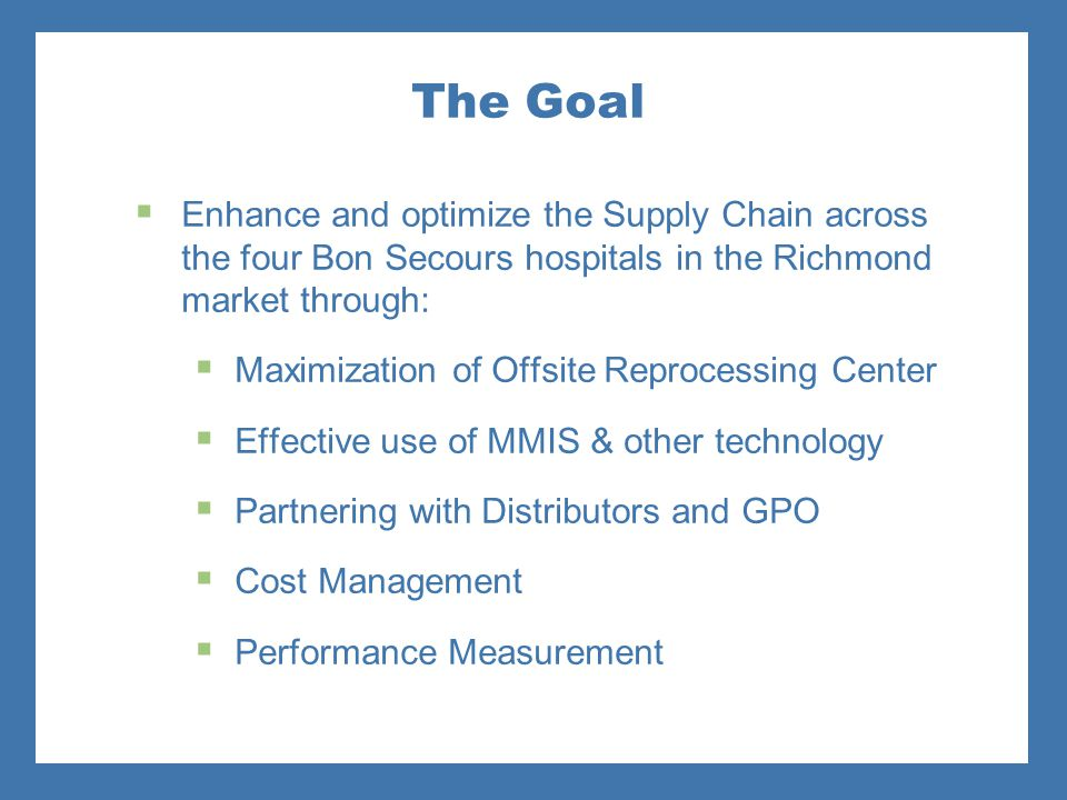 The Goal Enhance and optimize the Supply Chain across the four Bon Secours hospitals in the Richmond market through:
