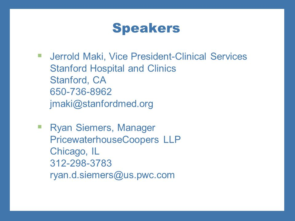 Speakers Jerrold Maki, Vice President-Clinical Services Stanford Hospital and Clinics Stanford, CA 650-736-8962 jmaki@stanfordmed.org.