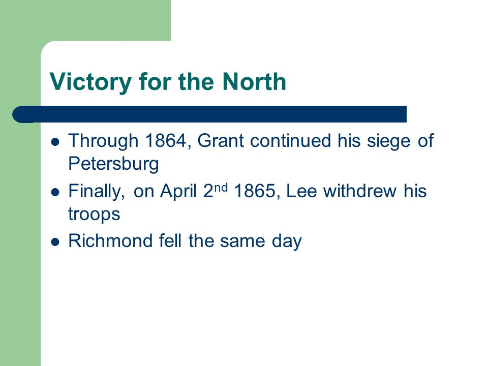 Victory for the North Through 1864, Grant continued his siege of Petersburg. Finally, on April 2nd 1865, Lee withdrew his troops.
