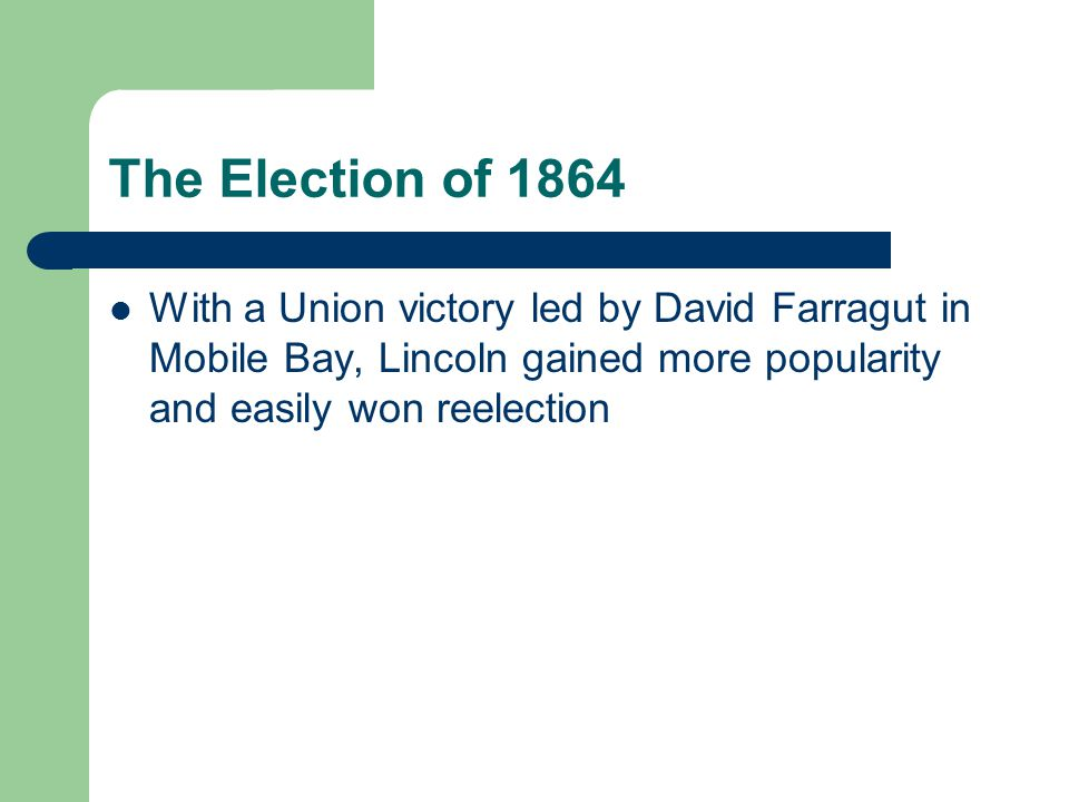 The Election of 1864 With a Union victory led by David Farragut in Mobile Bay, Lincoln gained more popularity and easily won reelection.