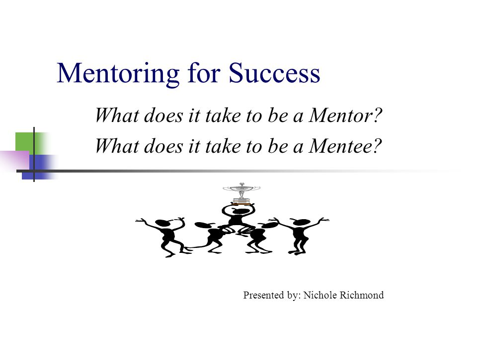 What does it take to be a Mentor What does it take to be a Mentee