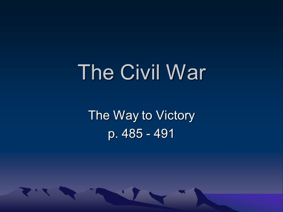 The Civil War The Way to Victory p. 485 - 491