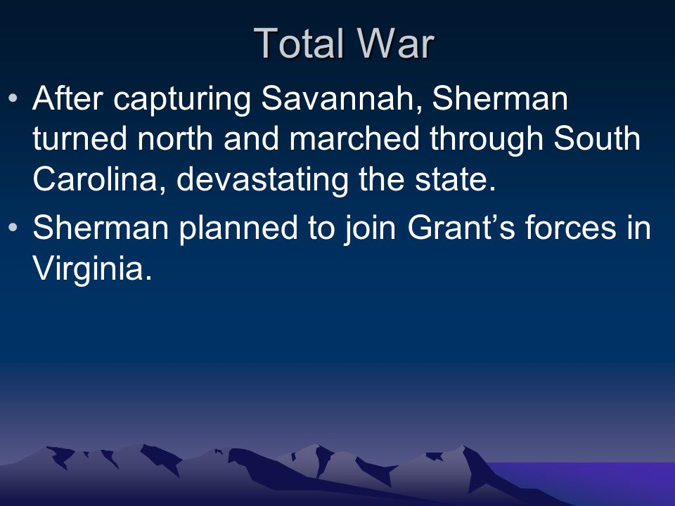 Total War After capturing Savannah, Sherman turned north and marched through South Carolina, devastating the state.
