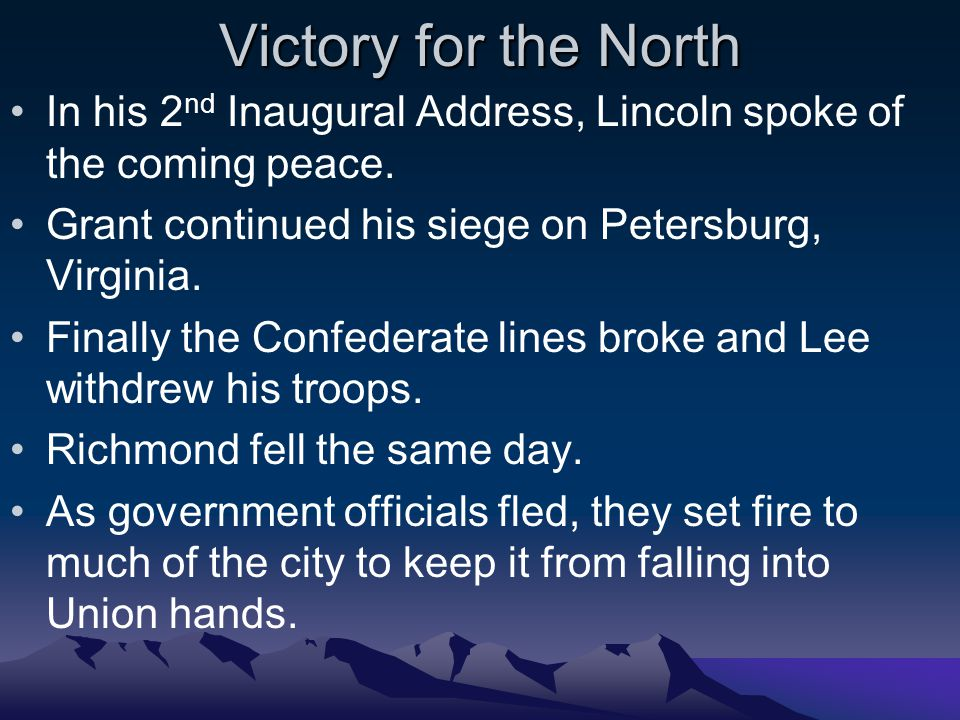 Victory for the North In his 2nd Inaugural Address, Lincoln spoke of the coming peace. Grant continued his siege on Petersburg, Virginia.