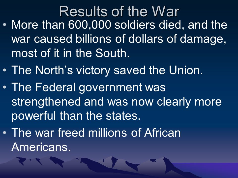 Results of the War More than 600,000 soldiers died, and the war caused billions of dollars of damage, most of it in the South.