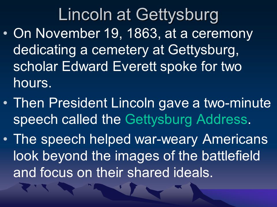 Lincoln at Gettysburg On November 19, 1863, at a ceremony dedicating a cemetery at Gettysburg, scholar Edward Everett spoke for two hours.