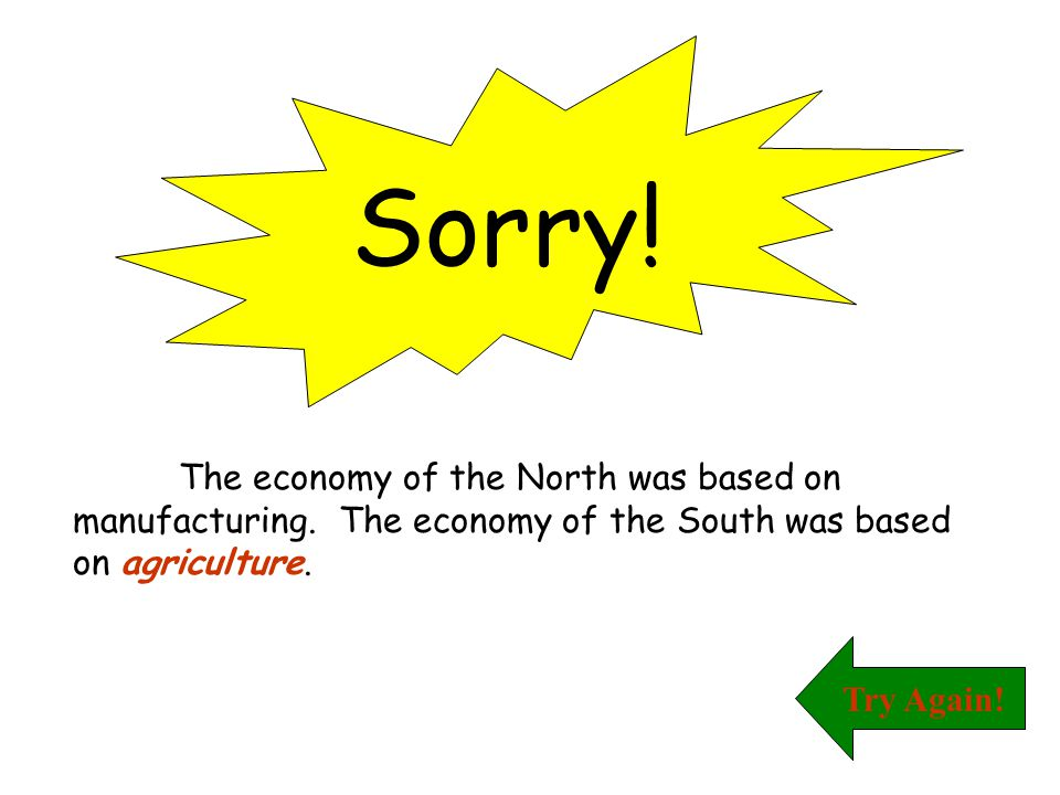 Sorry! The economy of the North was based on manufacturing. The economy of the South was based on agriculture.