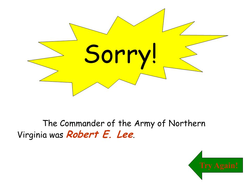 Sorry! The Commander of the Army of Northern Virginia was Robert E. Lee. Try Again!