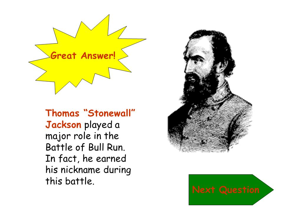 Great Answer! Thomas Stonewall Jackson played a major role in the Battle of Bull Run. In fact, he earned his nickname during this battle.