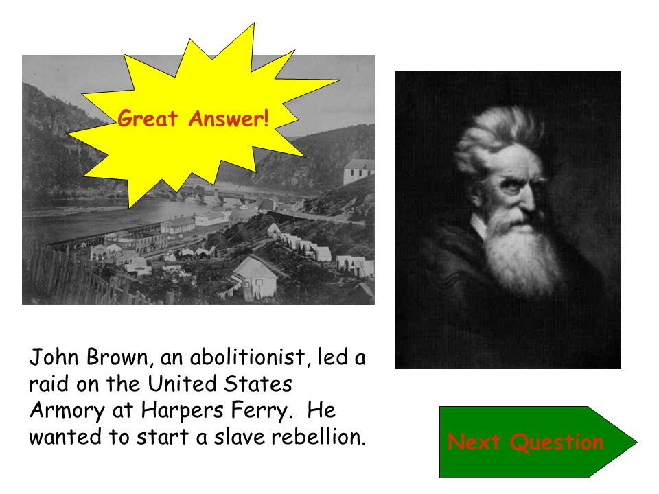 Great Answer! John Brown, an abolitionist, led a raid on the United States Armory at Harpers Ferry. He wanted to start a slave rebellion.