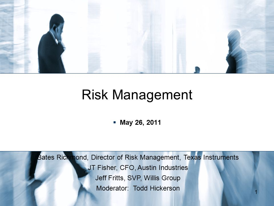 Risk Management May 26, 2011. Bates Richmond, Director of Risk Management, Texas Instruments. JT Fisher, CFO, Austin Industries.
