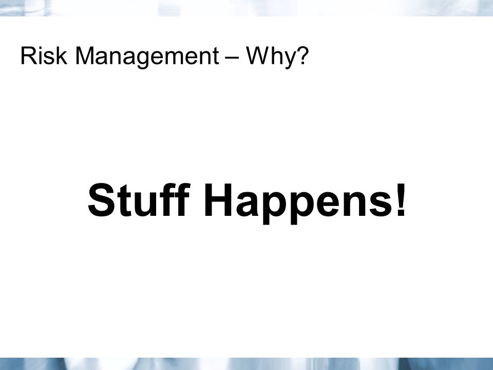 Risk Management – Why Stuff Happens!