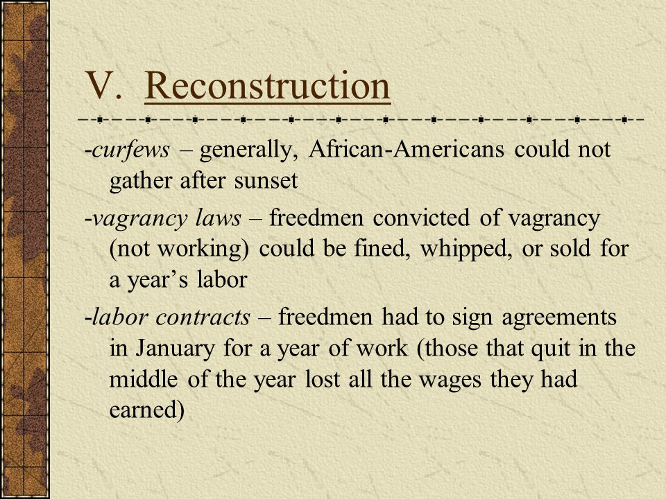V. Reconstruction -curfews – generally, African-Americans could not gather after sunset.