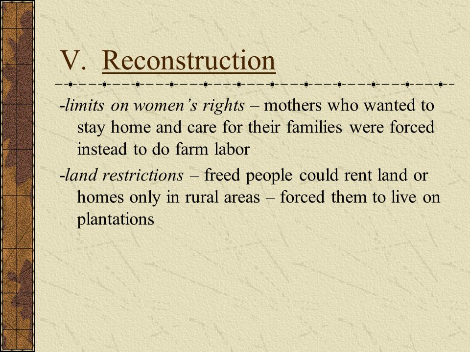 V. Reconstruction -limits on women's rights – mothers who wanted to stay home and care for their families were forced instead to do farm labor.