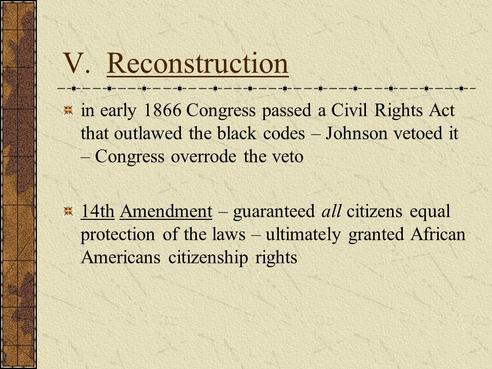 V. Reconstruction in early 1866 Congress passed a Civil Rights Act that outlawed the black codes – Johnson vetoed it – Congress overrode the veto.