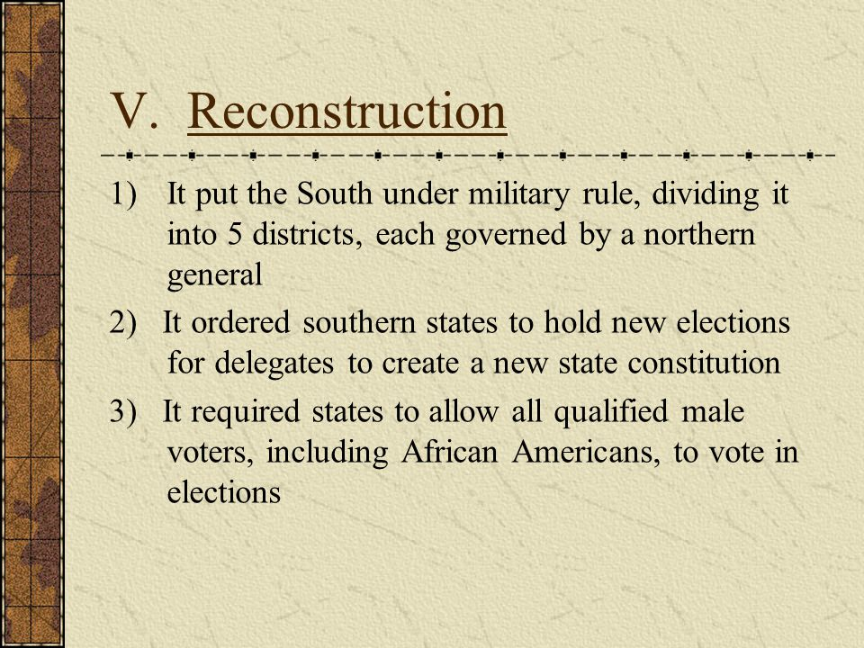 V. Reconstruction It put the South under military rule, dividing it into 5 districts, each governed by a northern general.
