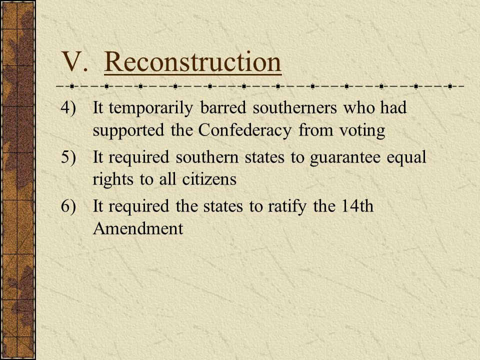 V. Reconstruction It temporarily barred southerners who had supported the Confederacy from voting.