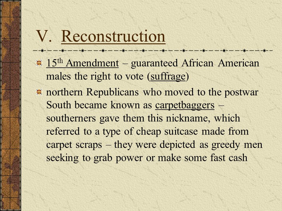 V. Reconstruction 15th Amendment – guaranteed African American males the right to vote (suffrage)