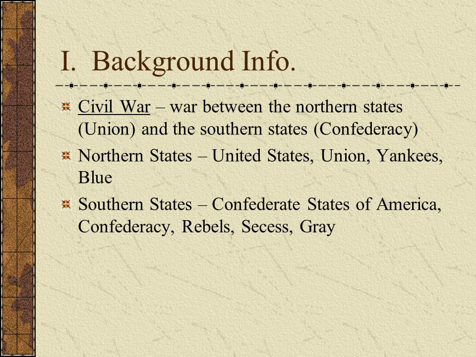 I. Background Info. Civil War – war between the northern states (Union) and the southern states (Confederacy)