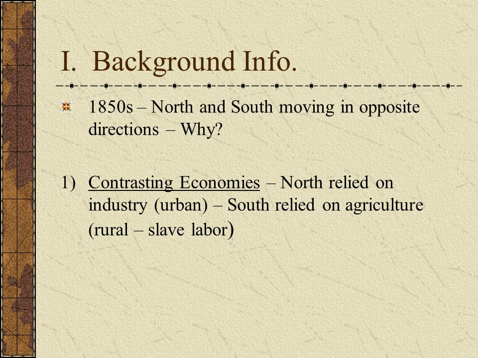 I. Background Info. 1850s – North and South moving in opposite directions – Why
