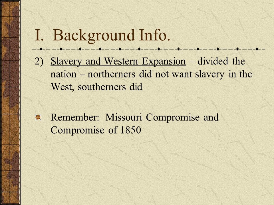 I. Background Info. Slavery and Western Expansion – divided the nation – northerners did not want slavery in the West, southerners did.