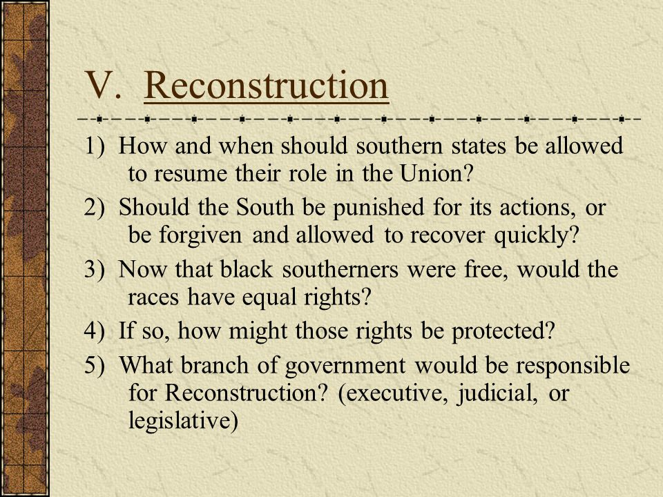 V. Reconstruction 1) How and when should southern states be allowed to resume their role in the Union
