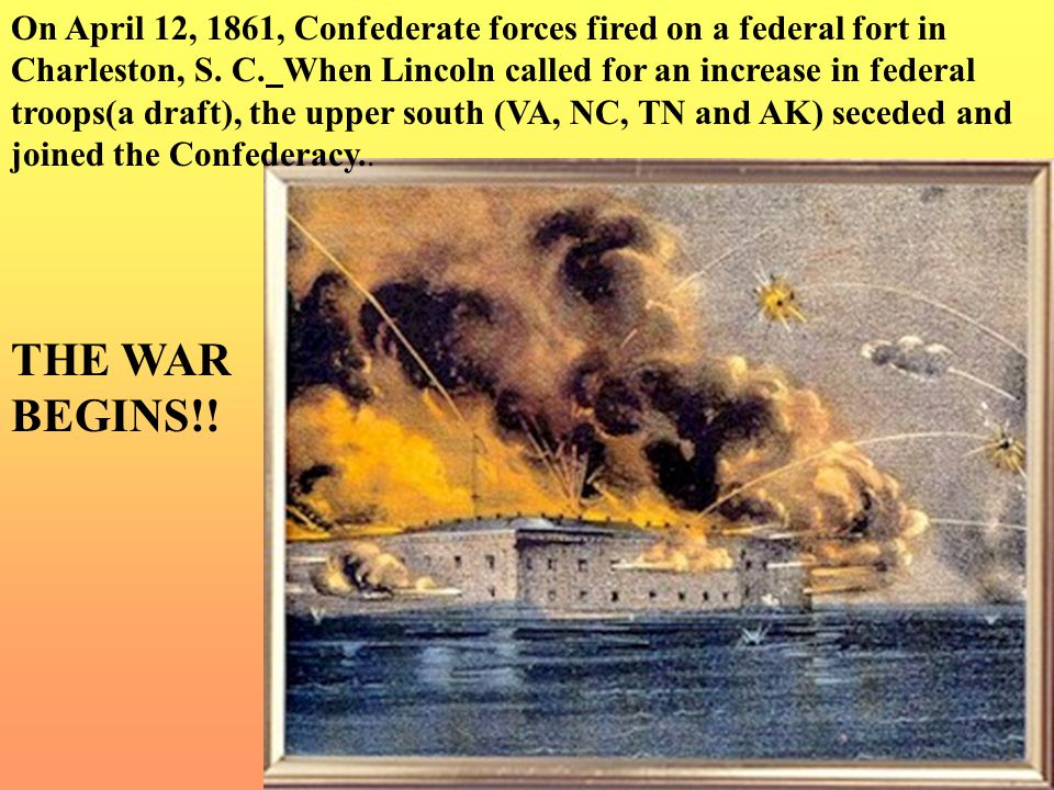 On April 12, 1861, Confederate forces fired on a federal fort in Charleston, S. C. When Lincoln called for an increase in federal troops(a draft), the upper south (VA, NC, TN and AK) seceded and joined the Confederacy..