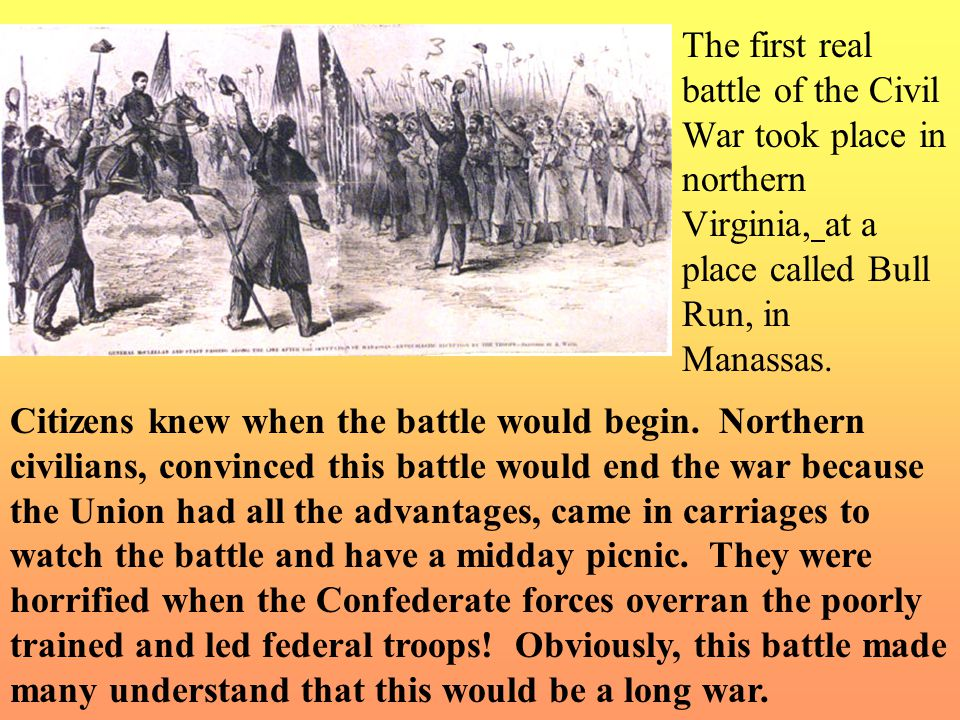 The first real battle of the Civil War took place in northern Virginia, at a place called Bull Run, in Manassas.