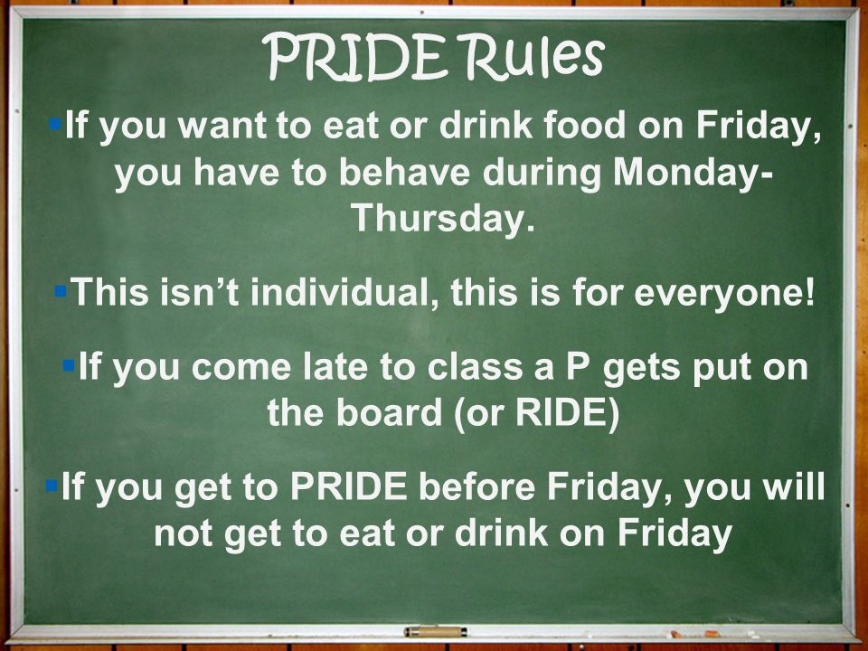 PRIDE Rules If you want to eat or drink food on Friday, you have to behave during Monday- Thursday.