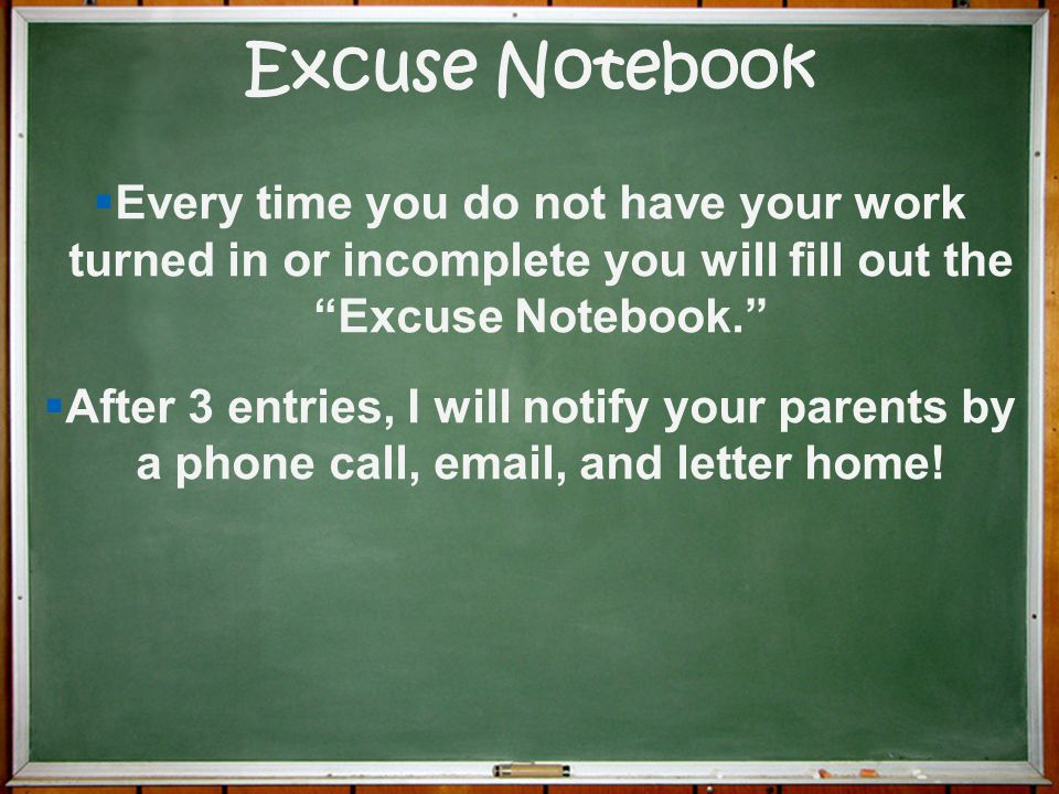 Excuse Notebook Every time you do not have your work turned in or incomplete you will fill out the Excuse Notebook.