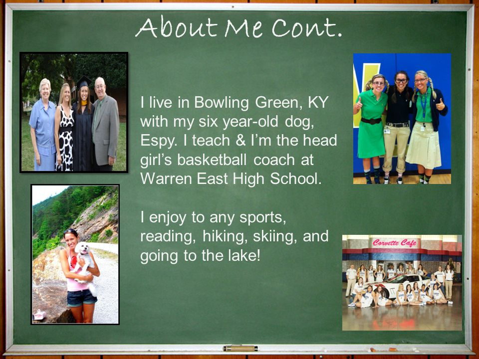 About Me Cont. I live in Bowling Green, KY with my six year-old dog, Espy. I teach & I'm the head girl's basketball coach at Warren East High School.