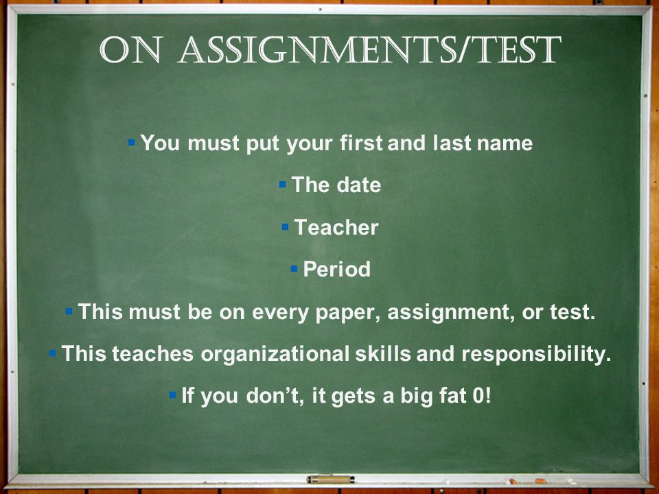 On Assignments/Test You must put your first and last name The date