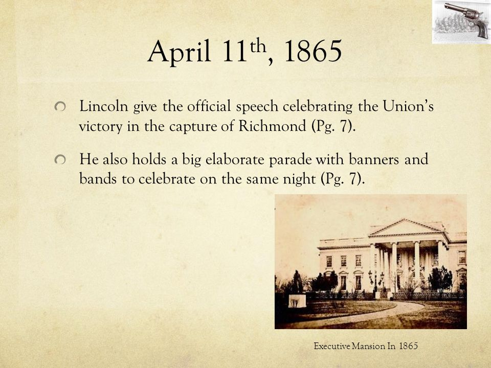 April 11th, 1865 Lincoln give the official speech celebrating the Union's victory in the capture of Richmond (Pg. 7).