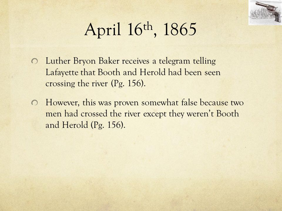 April 16th, 1865 Luther Bryon Baker receives a telegram telling Lafayette that Booth and Herold had been seen crossing the river (Pg. 156).