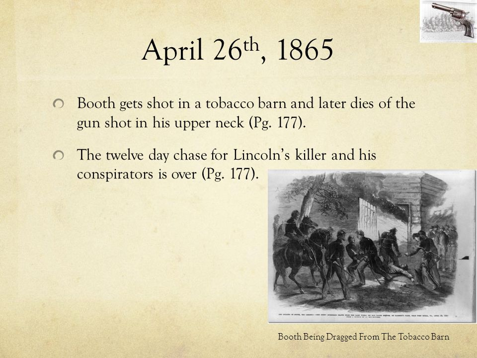 April 26th, 1865 Booth gets shot in a tobacco barn and later dies of the gun shot in his upper neck (Pg. 177).
