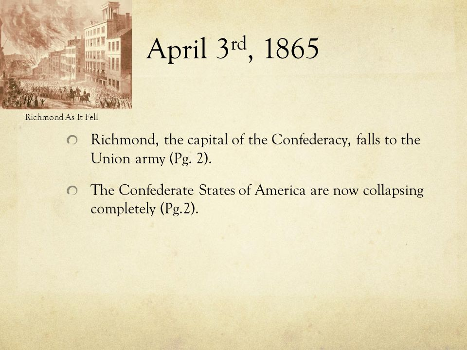 April 3rd, 1865 Richmond As It Fell. Richmond, the capital of the Confederacy, falls to the Union army (Pg. 2).