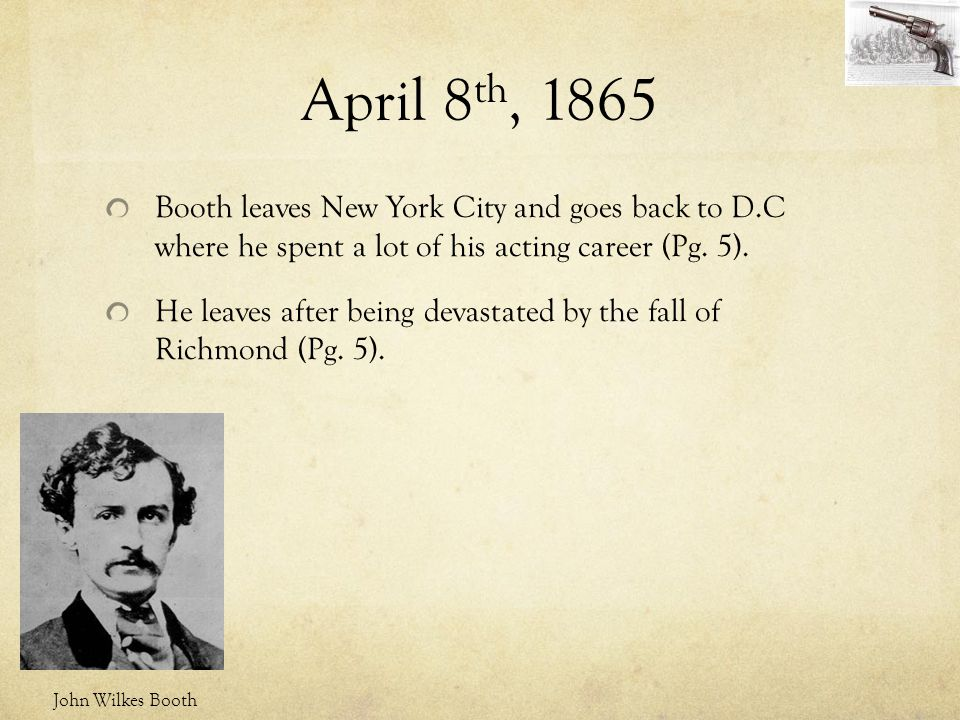 April 8th, 1865 Booth leaves New York City and goes back to D.C where he spent a lot of his acting career (Pg. 5).