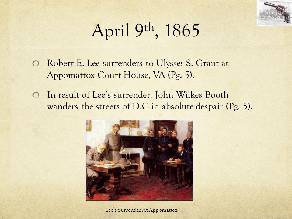 April 9th, 1865 Robert E. Lee surrenders to Ulysses S. Grant at Appomattox Court House, VA (Pg. 5).