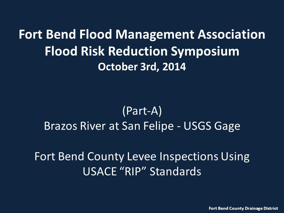 Fort Bend Flood Management Association Flood Risk Reduction Symposium October 3rd, 2014 (Part-A) Brazos River at San Felipe - USGS Gage Fort Bend County Levee Inspections Using USACE RIP Standards