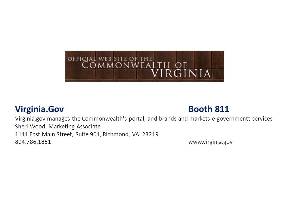 Virginia.Gov Booth 811 Virginia.gov manages the Commonwealth s portal, and brands and markets e-governmentt services.